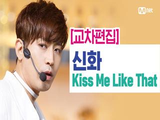[교차편집] 신화(SHINHWA) - Kiss Me Like That