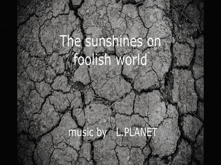The sun shines on foolish world