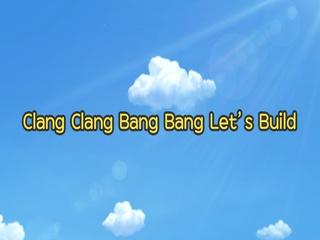 Clang Clang Bang Bang Let's Build!