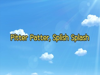 Pitter Patter, Splish Splash