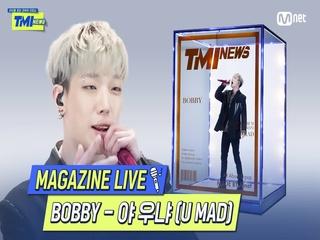 [TMI NEWS] MAGAZINE LIVE|BOBBY - 야 우냐 (U MAD)