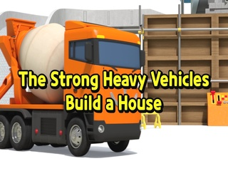 The Strong Heavy Vehicles Build a House