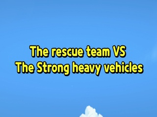 Rescue team VS Strong heavy vehicles